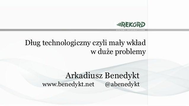 Dług technologiczny czyli mały wkład w duże problemy  Arkadiusz Benedykt www.benedykt.net  @abenedykt