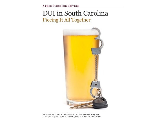 DUI in South Carolina Piecing It All Together BY STEPHAN FUTERAL, ESQUIRE & THOMAS NELSON, ESQUIRE COPYRIGHT © FUTERAL & ...