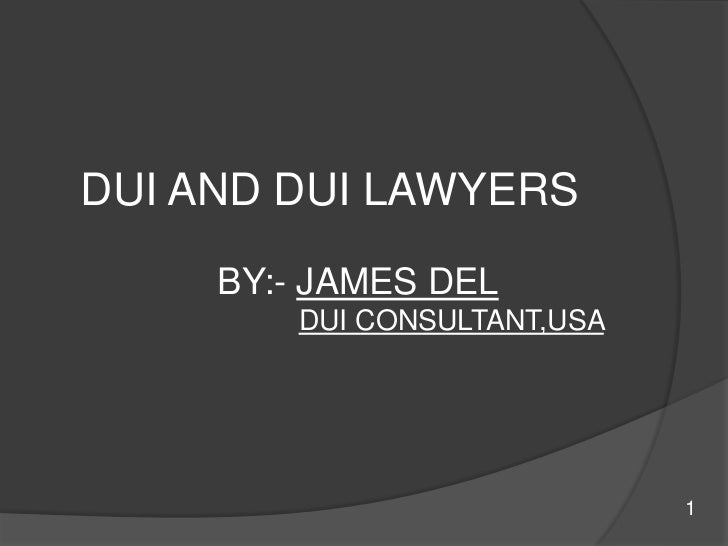 DUI AND DUI LAWYERS<br />               BY:- JAMES DEL<br />DUI CONSULTANT,USA <br />    1<br />