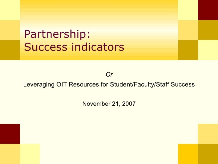 Partnership: Success indicators Or  Leveraging OIT Resources for Student/Faculty/Staff Success   November 21, 2007
