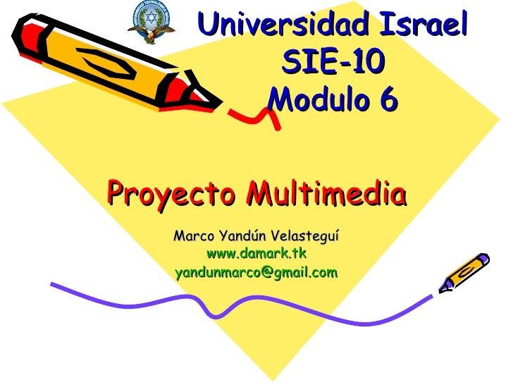 Proyecto Multimedia Marco Yandún Velasteguí www.damark.tk [email_address] Universidad Israel SIE-10 Modulo 6