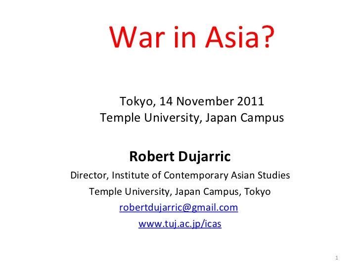War in Asia? Tokyo, 14 November 2011 Temple University, Japan Campus Robert Dujarric Director, Institute of Contemporary A...