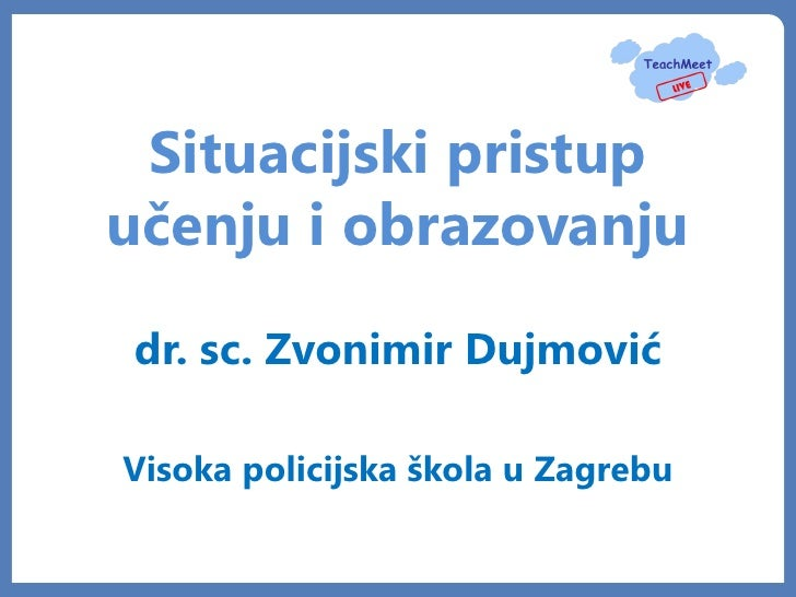 Situacijski pristupučenju i obrazovanjudr. sc. Zvonimir DujmovićVisoka policijska škola u Zagrebu