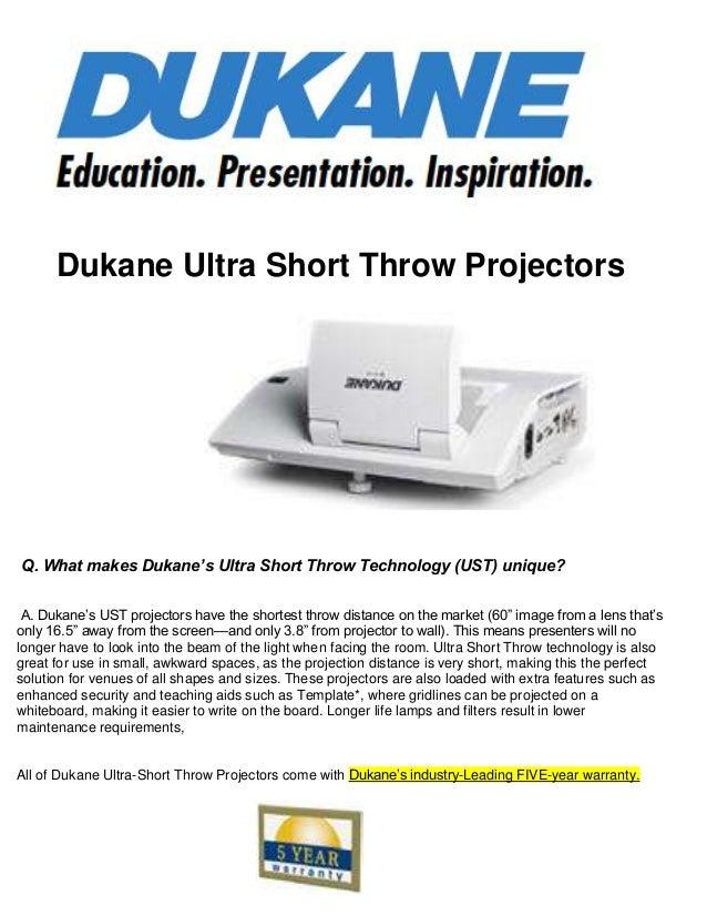 Dukane Ultra Short Throw Projectors Q. What makes Dukane's Ultra Short Throw Technology (UST) unique? A. Dukane's UST proj...