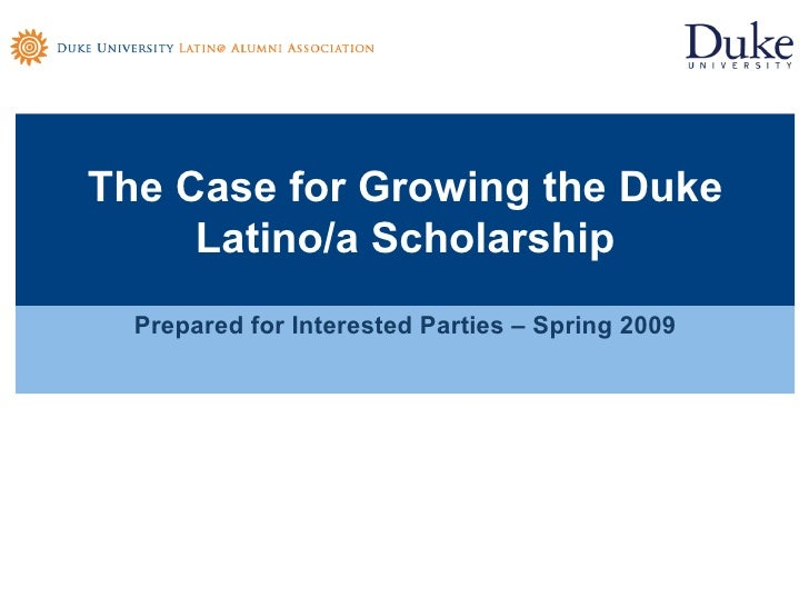 The Case for Growing the Duke Latino/a Scholarship <ul><li>Prepared for Interested Parties – Spring 2009 </li></ul>