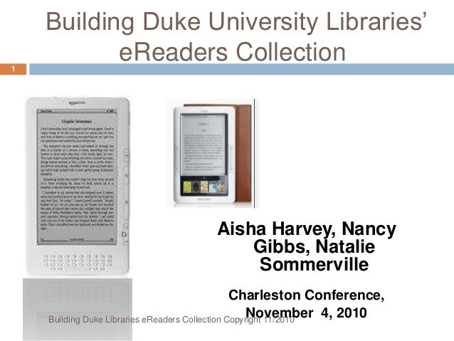 Building Duke University Libraries' eReaders Collection Aisha Harvey, Nancy Gibbs, Natalie Sommerville Charleston Conferen...