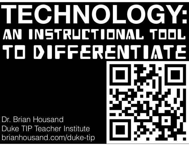 TECHNOLOGY: AN INSTRUCTIONAL TOOL TO DIFFERENTIATE Dr. Brian Housand Duke TIP Teacher Institute brianhousand.com/duke-tip