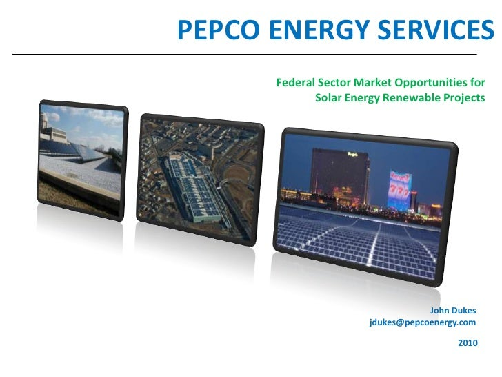 1<br />PEPCO ENERGY SERVICES<br />Federal Sector Market Opportunities for Solar Energy Renewable Projects<br />John Dukes<...