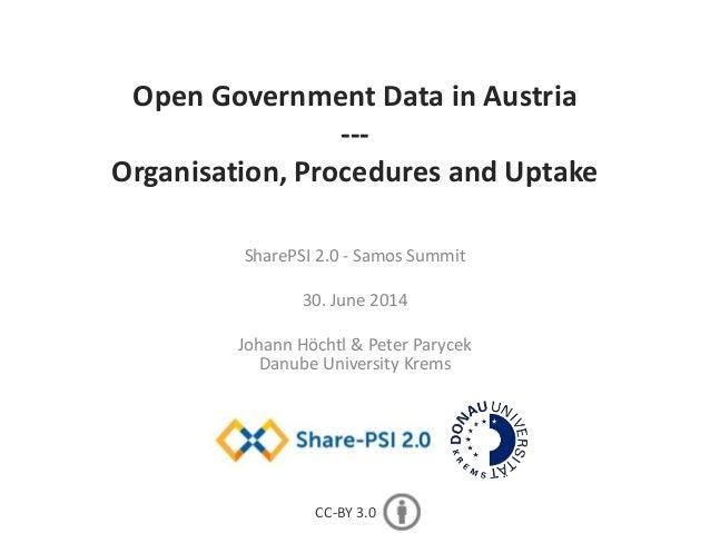 Open Government Data in Austria --- Organisation, Procedures and Uptake SharePSI 2.0 - Samos Summit 30. June 2014 Johann H...