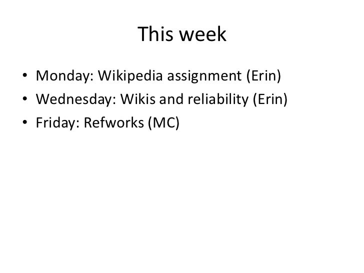 This week• Monday: Wikipedia assignment (Erin)• Wednesday: Wikis and reliability (Erin)• Friday: Refworks (MC)