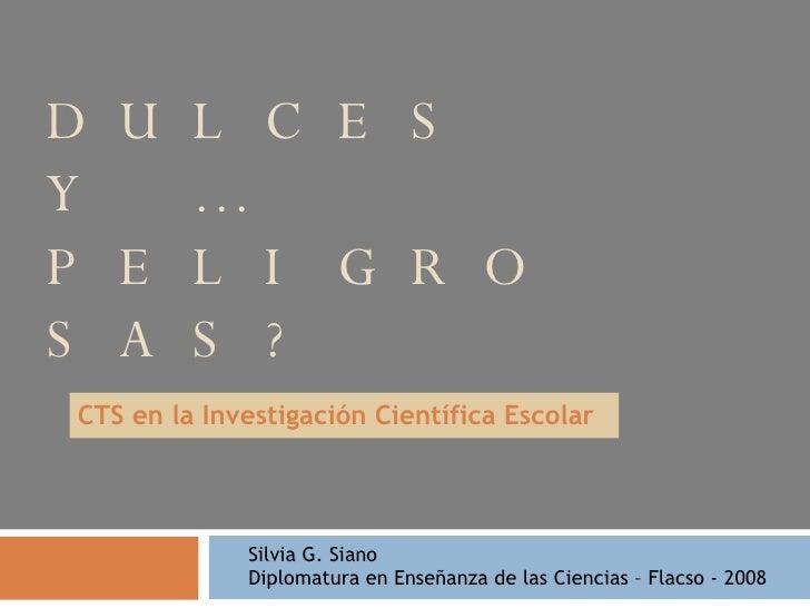 DULCES Y …PELIGROSAS? CTS en la Investigación Científica Escolar Silvia G. Siano  Diplomatura en Enseñanza de las Ciencias...