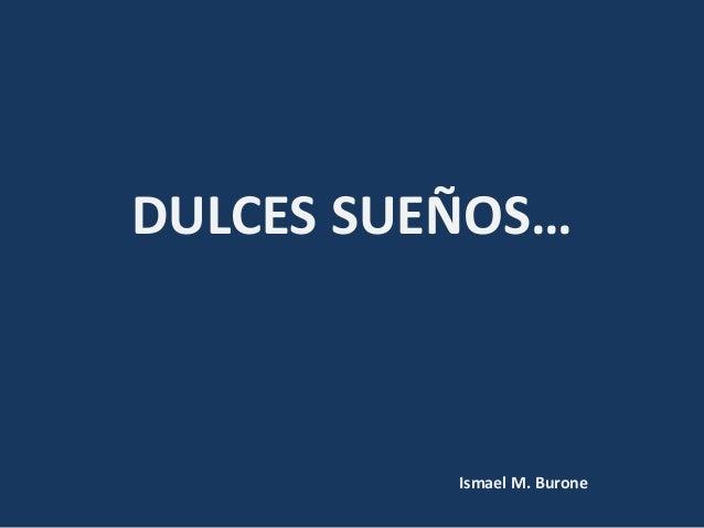 DULCES SUEÑOS… Ismael M. Burone