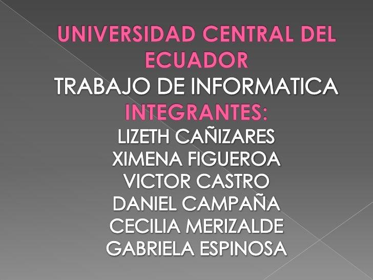UNIVERSIDAD CENTRAL DEL ECUADORTRABAJO DE INFORMATICAINTEGRANTES:LIZETH CAÑIZARESXIMENA FIGUEROAVICTOR CASTRODANIEL CAMPAÑ...