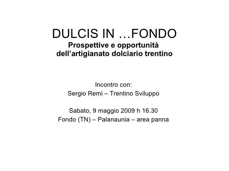 DULCIS IN …FONDO Prospettive e opportunità  dell'artigianato dolciario trentino Incontro con: Sergio Remi – Trentino Svilu...