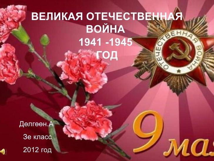 ВЕЛИКАЯ ОТЕЧЕСТВЕННАЯ           ВОЙНА         1941 -1945            ГОДДөлгөөн.АЗе класс 2012 год