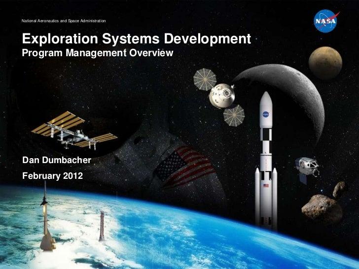National Aeronautics and Space AdministrationExploration Systems DevelopmentProgram Management OverviewDan DumbacherFebrua...