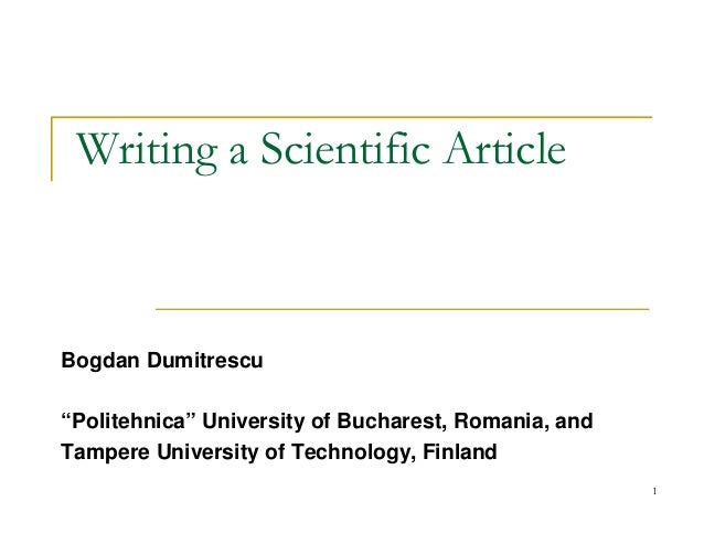 "1 Writing a Scientific Article Bogdan Dumitrescu ""Politehnica"" University of Bucharest, Romania, and Tampere University of..."