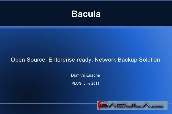 BaculaOpen Source, Enterprise ready, Network Backup Solution                     Dumitru Enache                      RLUG ...