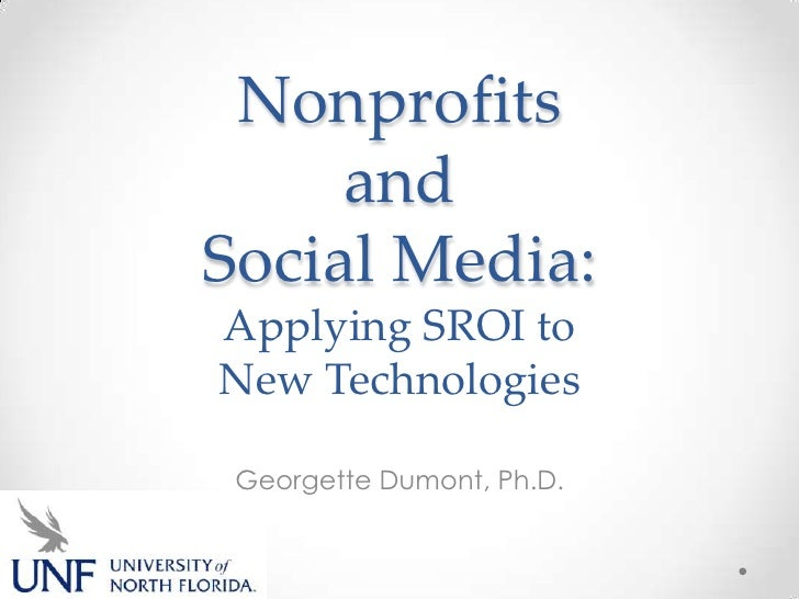 Nonprofits     andSocial Media:Applying SROI toNew Technologies Georgette Dumont, Ph.D.