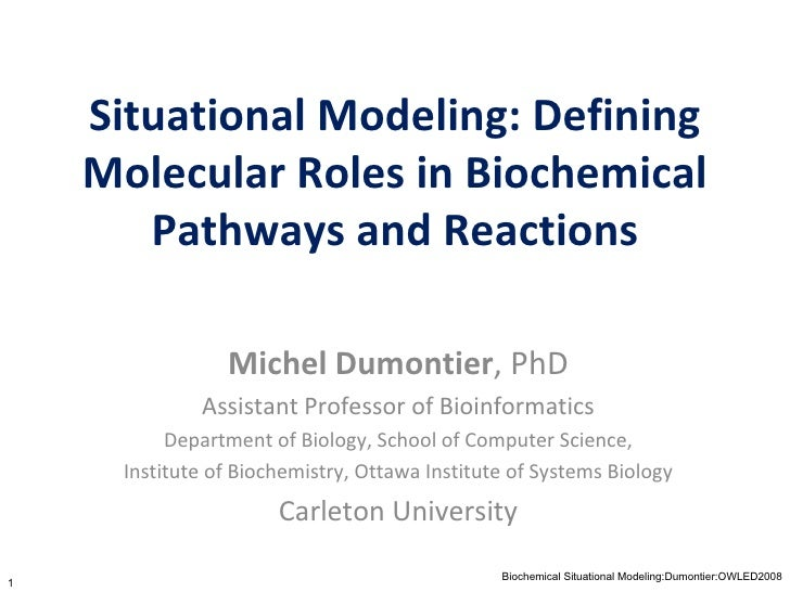 Situational Modeling: Defining Molecular Roles in Biochemical Pathways and Reactions Michel Dumontier ,   PhD Assistant Pr...