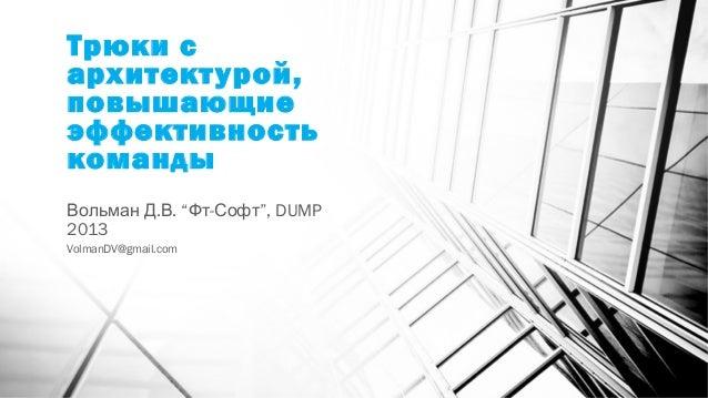 """Трюки сархитектурой,повышающиеэффективностькоманды. .Вольман Д В """" -Фт Софт"""", DUMP2013VolmanDV@gmail.com"""