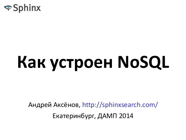 Как устроен NoSQL Андрей Аксёнов, http://sphinxsearch.com/ Екатеринбург, ДАМП 2014