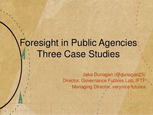 Foresight in Public Agencies Three Case Studies Jake Dunagan (@dunagan23) Director, Governance Futures Lab, IFTF Managing ...