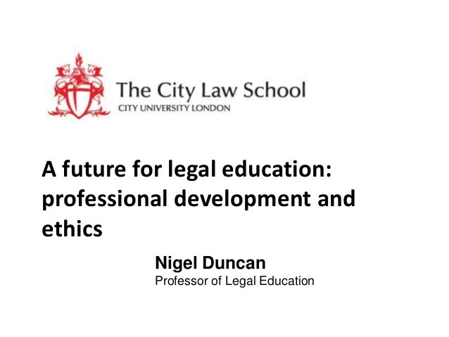 A future for legal education: professional development and ethics Nigel Duncan Professor of Legal Education