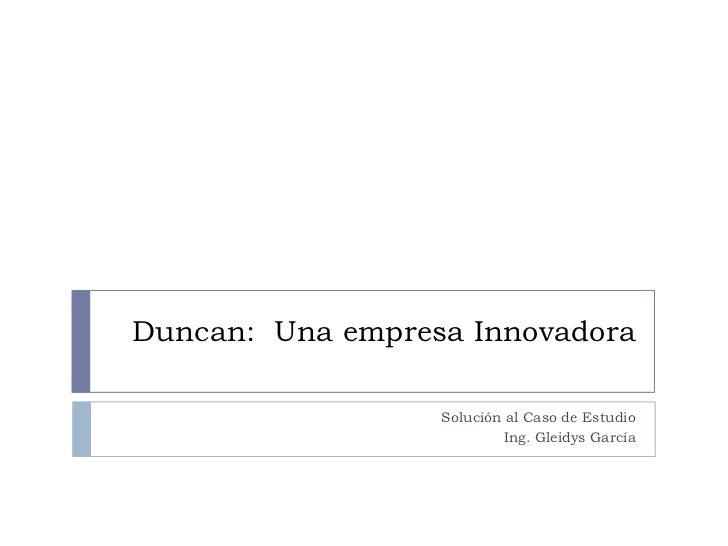 Duncan:  Una empresa Innovadora<br />Solución al Caso de Estudio<br />Ing. Gleidys García<br />