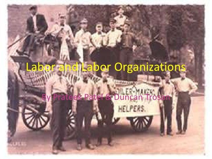 Labor and Labor Organizations  By Prateek Patel & Duncan Trosan