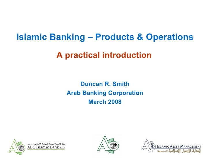 Islamic Banking – Products & Operations A practical introduction Duncan R. Smith Arab Banking Corporation March 2008