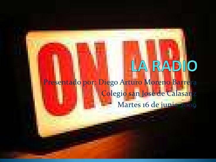 LA RADIO<br />Presentado por: Diego Arturo Moreno Barrera <br />Colegio san José de Calasanz<br />Martes 16 de junio 2009 ...