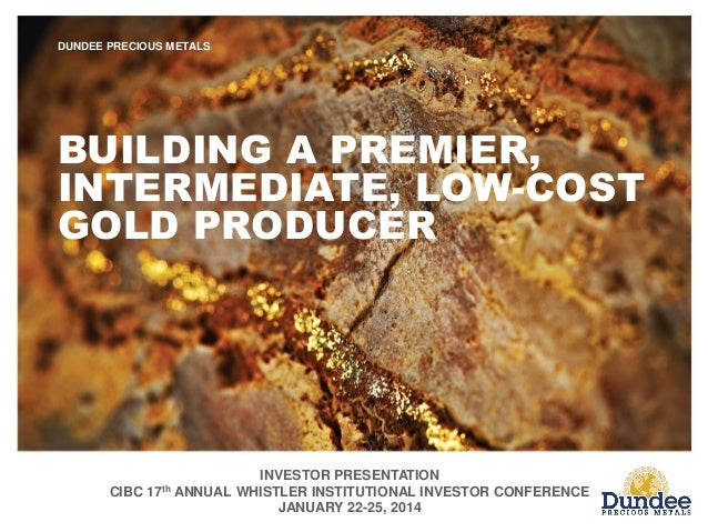 INVESTOR PRESENTATION CIBC 17th ANNUAL WHISTLER INSTITUTIONAL INVESTOR CONFERENCE JANUARY 22-25, 2014 DUNDEE PRECIOUS META...