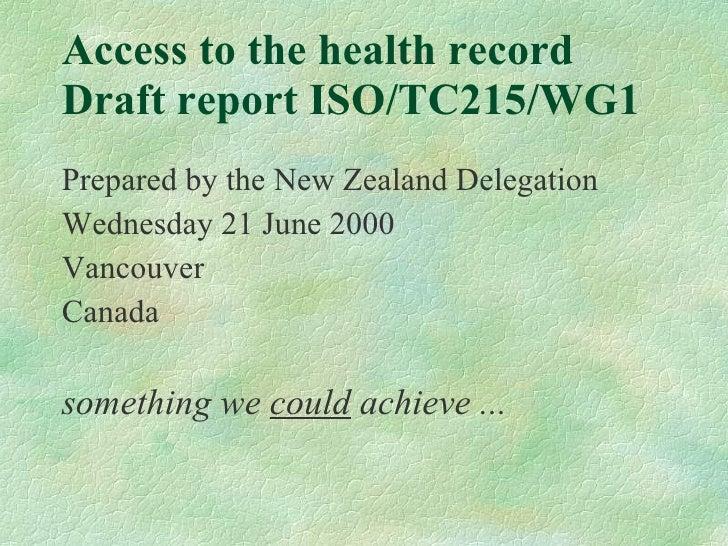 Access to the health record  Draft report ISO/TC215/WG1 <ul><li>Prepared by the New Zealand Delegation </li></ul><ul><li>W...