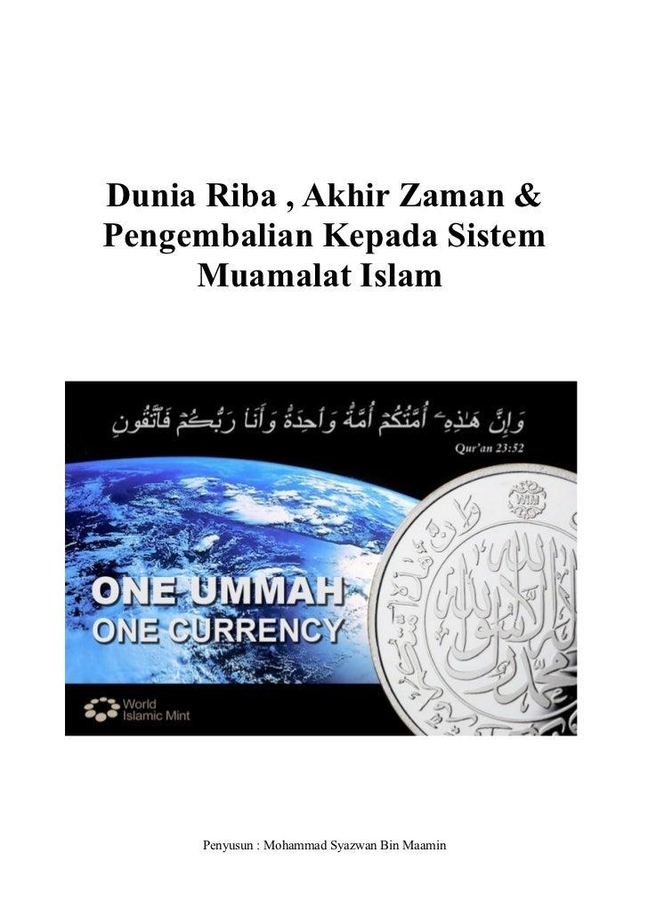 Dunia Riba , Akhir Zaman &Pengembalian Kepada Sistem     Muamalat Islam     Penyusun : Mohammad Syazwan Bin Maamin