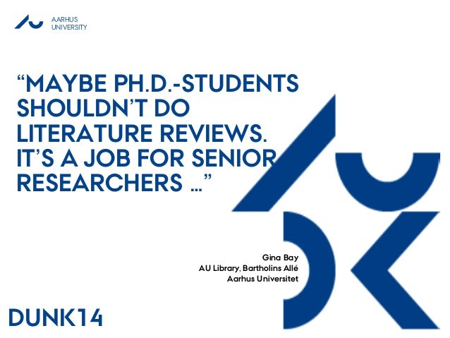 "AARHUS UNIVERSITY ""MAYBE PH.D.-STUDENTS SHOULDN'T DO LITERATURE REVIEWS. IT'S A JOB FOR SENIOR RESEARCHERS …"" Gina Bay AU ..."