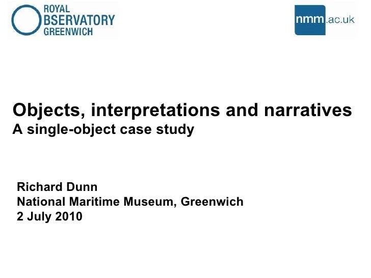 Objects, interpretations and narratives  A single-object case study  Richard Dunn National Maritime Museum, Greenwich 2 Ju...