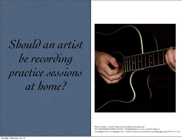 "Should an artist be recording practice sessions at home?  Photo	   Credit:	   <a	   href=""http://www.5lickr.com/photos/ 95..."