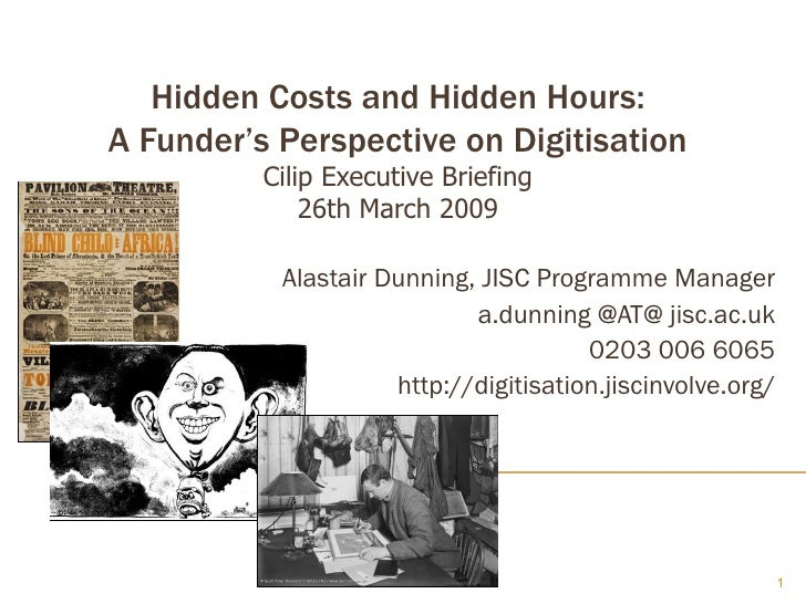 Hidden Costs and Hidden Hours: A Funder's Perspective on Digitisation Cilip Executive Briefing 26th March 2009 Alastair Du...