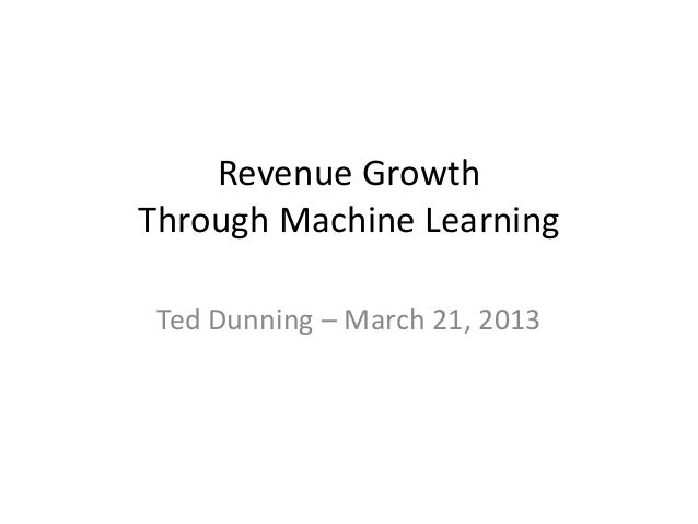 Revenue GrowthThrough Machine Learning Ted Dunning – March 21, 2013