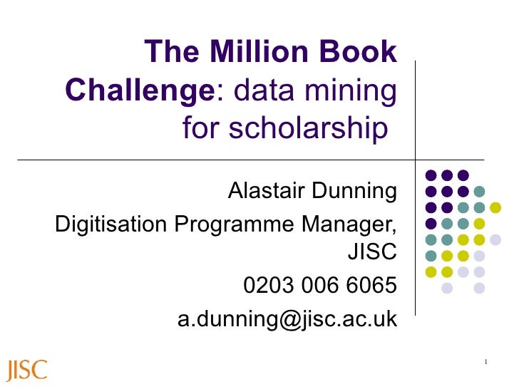 The Million Book Challenge : data mining for scholarship   Alastair Dunning Digitisation Programme Manager, JISC 0203 006 ...