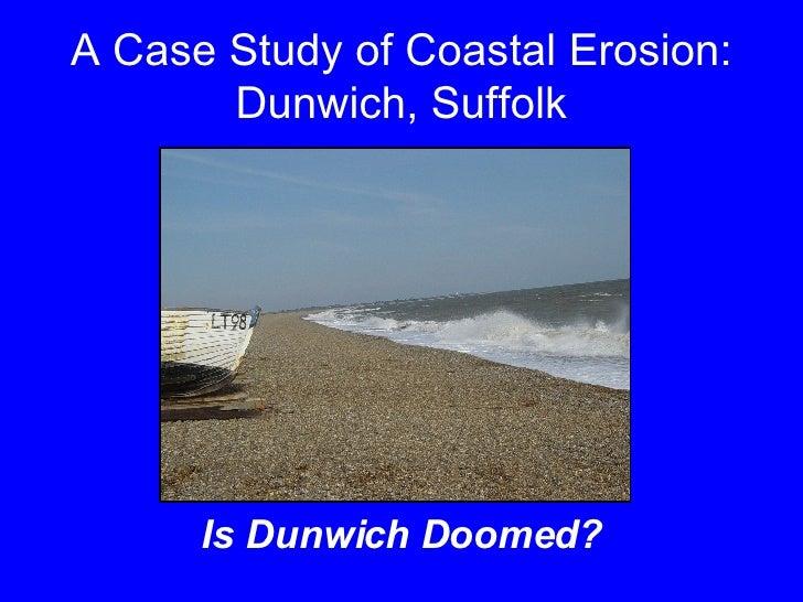 A Case Study of Coastal Erosion: Dunwich, Suffolk <ul><li>Is Dunwich Doomed? </li></ul>