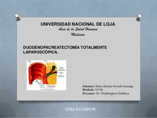 UNIVERSIDAD NACIONAL DE LOJA Área de la Salud Humana Medicina DUODENOPACREATECTOMÍA TOTALMENTE LAPAROSCÓPICA.  Alumna: Kat...