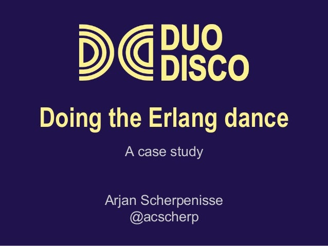 Doing the Erlang dance  A case study  Arjan Scherpenisse  @acscherp