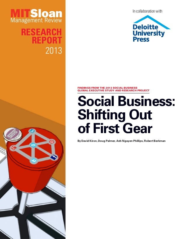 Research Report 2013 Social Business: Shifting Out of First Gear By David Kiron, Doug Palmer, Anh Nguyen Phillips, Robert ...