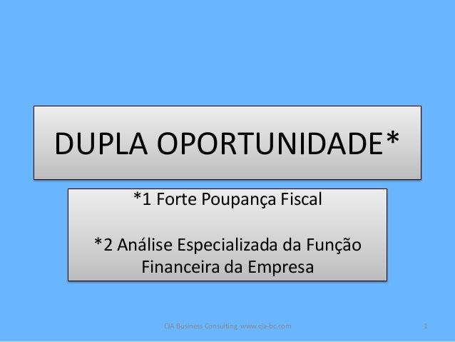 DUPLA OPORTUNIDADE* *1 Forte Poupança Fiscal *2 Análise Especializada da Função Financeira da Empresa CJA Business Consult...