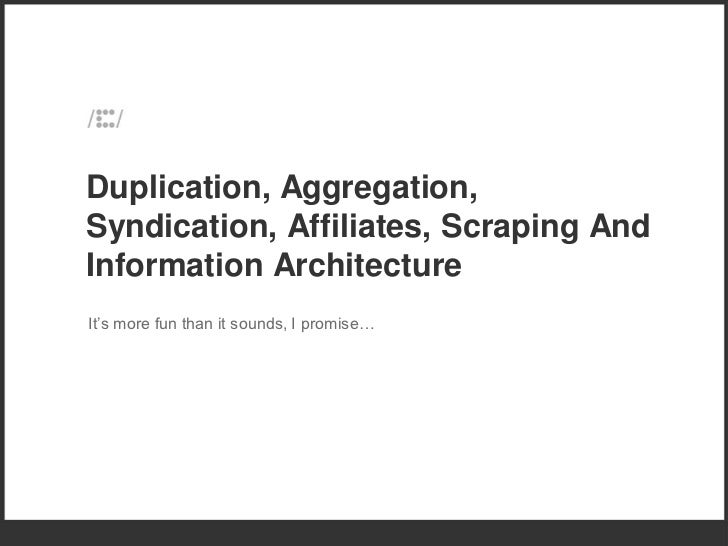 Duplication, Aggregation, Syndication, Affiliates, Scraping and Information Architecture - iCrossing - SMX West 2012