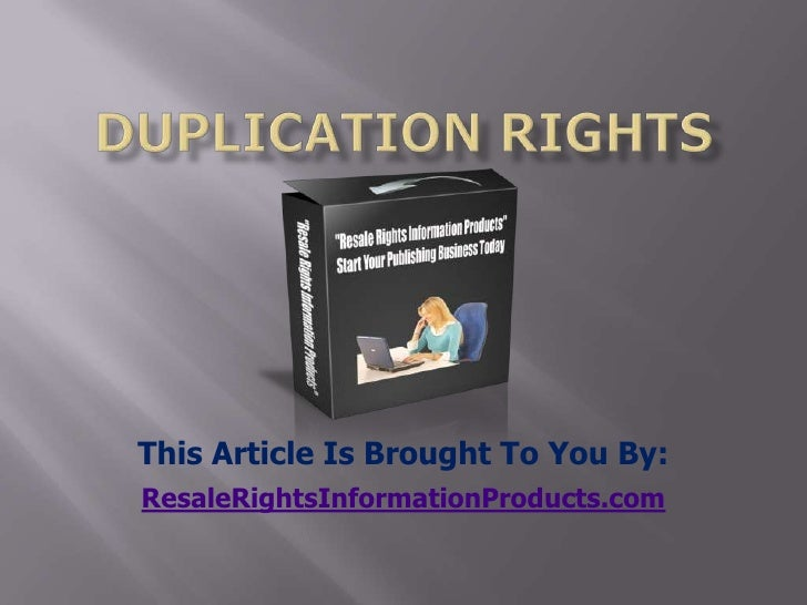 Duplication Rights<br />This Article Is Brought To You By:<br />ResaleRightsInformationProducts.com<br />