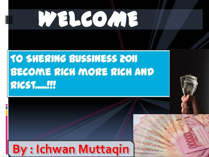 WELCOME<br />To Shering bussiness 2011become rich more rich and ricst.....!!!<br />By : Ichwan Muttaqin<br />
