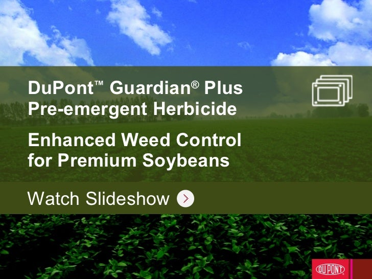 DuPont ™  Guardian ®  Plus  Pre-emergent Herbicide Enhanced Weed Control for Premium Soybeans Watch Slideshow